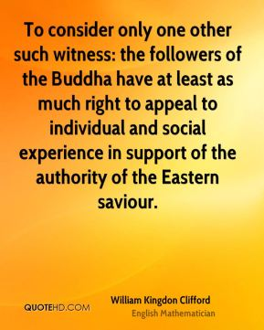 To consider only one other such witness: the followers of the Buddha have at least as much right to appeal to individual and social experience in support of the authority of the Eastern saviour.