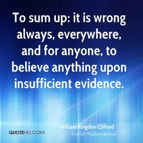 William Kingdon Clifford - To sum up: it is wrong always, everywhere, and for anyone, to believe anything upon insufficient evidence.