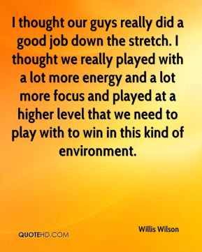 I thought our guys really did a good job down the stretch. I thought we really played with a lot more energy and a lot more focus and played at a higher level that we need to play with to win in this kind of environment.