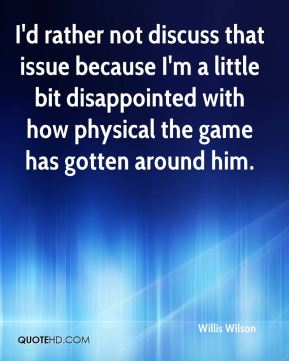 I'd rather not discuss that issue because I'm a little bit disappointed with how physical the game has gotten around him.