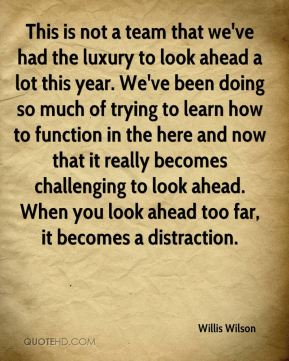 This is not a team that we've had the luxury to look ahead a lot this year. We've been doing so much of trying to learn how to function in the here and now that it really becomes challenging to look ahead. When you look ahead too far, it becomes a distraction.