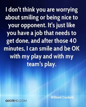 Willnett Crockett  - I don't think you are worrying about smiling or being nice to your opponent. It's just like you have a job that needs to get done, and after those 40 minutes, I can smile and be OK with my play and with my team's play.