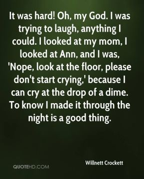 Willnett Crockett  - It was hard! Oh, my God. I was trying to laugh, anything I could. I looked at my mom, I looked at Ann, and I was, 'Nope, look at the floor, please don't start crying,' because I can cry at the drop of a dime. To know I made it through the night is a good thing.