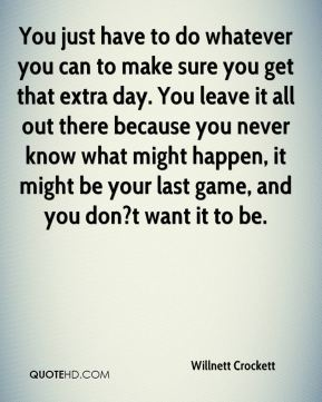 Willnett Crockett  - You just have to do whatever you can to make sure you get that extra day. You leave it all out there because you never know what might happen, it might be your last game, and you don?t want it to be.