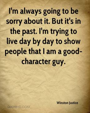 Winston Justice  - I'm always going to be sorry about it. But it's in the past. I'm trying to live day by day to show people that I am a good-character guy.