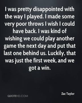 Zac Taylor  - I was pretty disappointed with the way I played. I made some very poor throws I wish I could have back. I was kind of wishing we could play another game the next day and put that last one behind us. Luckily, that was just the first week, and we got a win.