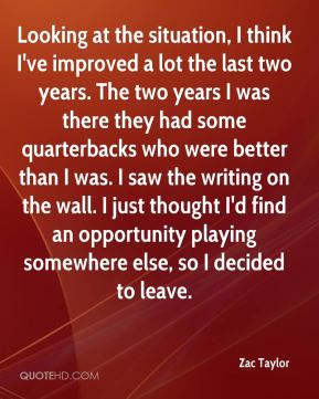 Looking at the situation, I think I've improved a lot the last two years. The two years I was there they had some quarterbacks who were better than I was. I saw the writing on the wall. I just thought I'd find an opportunity playing somewhere else, so I decided to leave.