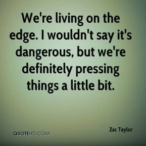 We're living on the edge. I wouldn't say it's dangerous, but we're definitely pressing things a little bit.