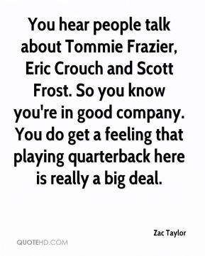 You hear people talk about Tommie Frazier, Eric Crouch and Scott Frost. So you know you're in good company. You do get a feeling that playing quarterback here is really a big deal.