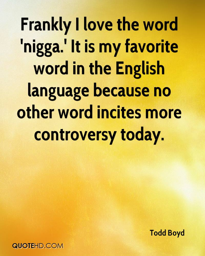 Frankly I love the word 'nigga.' It is my favorite word in the English language because no other word incites more controversy today.