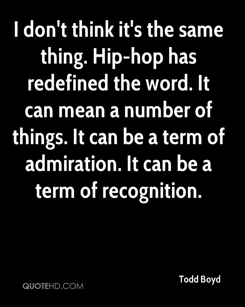 I don't think it's the same thing. Hip-hop has redefined the word. It can mean a number of things. It can be a term of admiration. It can be a term of recognition.
