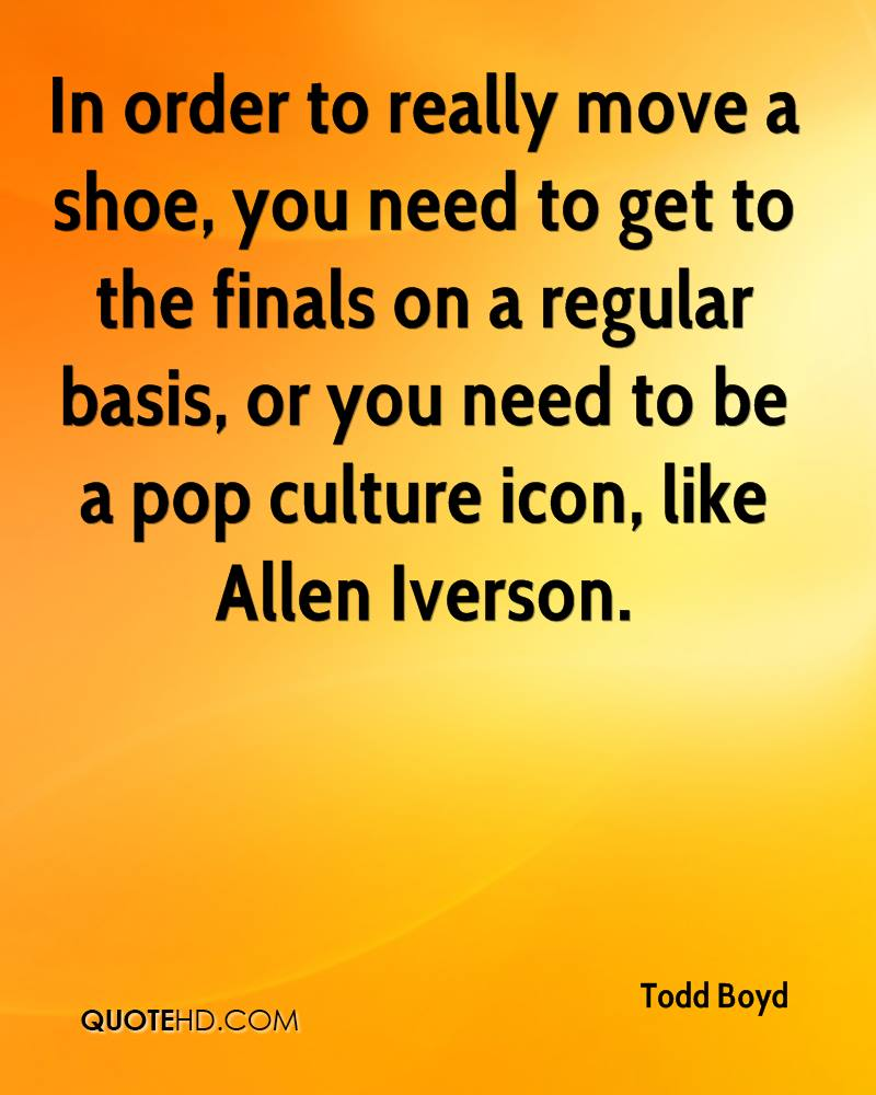 In order to really move a shoe, you need to get to the finals on a regular basis, or you need to be a pop culture icon, like Allen Iverson.