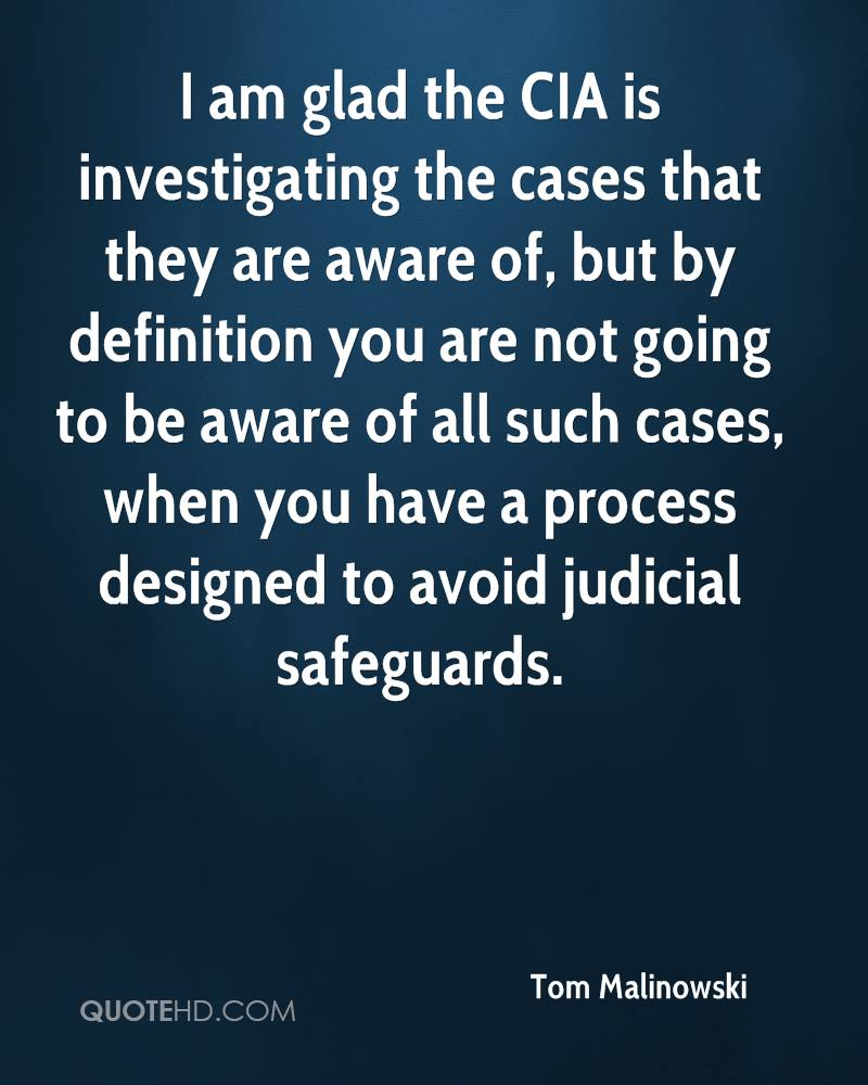 I am glad the CIA is investigating the cases that they are aware of, but by definition you are not going to be aware of all such cases, when you have a process designed to avoid judicial safeguards.