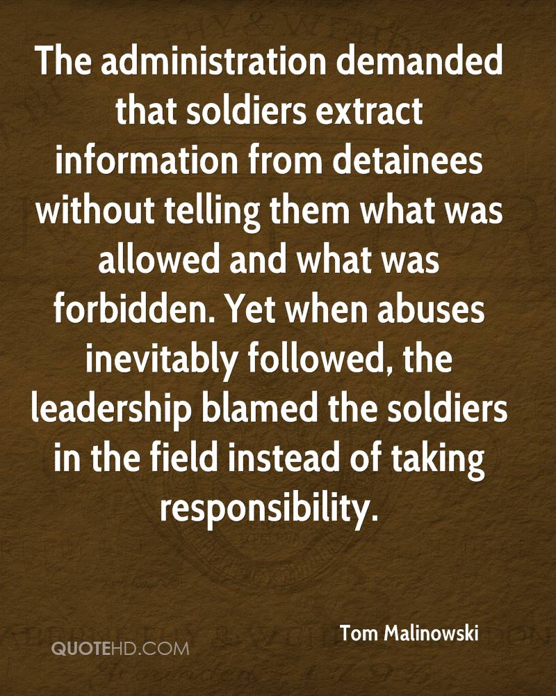 The administration demanded that soldiers extract information from detainees without telling them what was allowed and what was forbidden. Yet when abuses inevitably followed, the leadership blamed the soldiers in the field instead of taking responsibility.