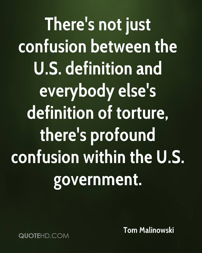 There's not just confusion between the U.S. definition and everybody else's definition of torture, there's profound confusion within the U.S. government.