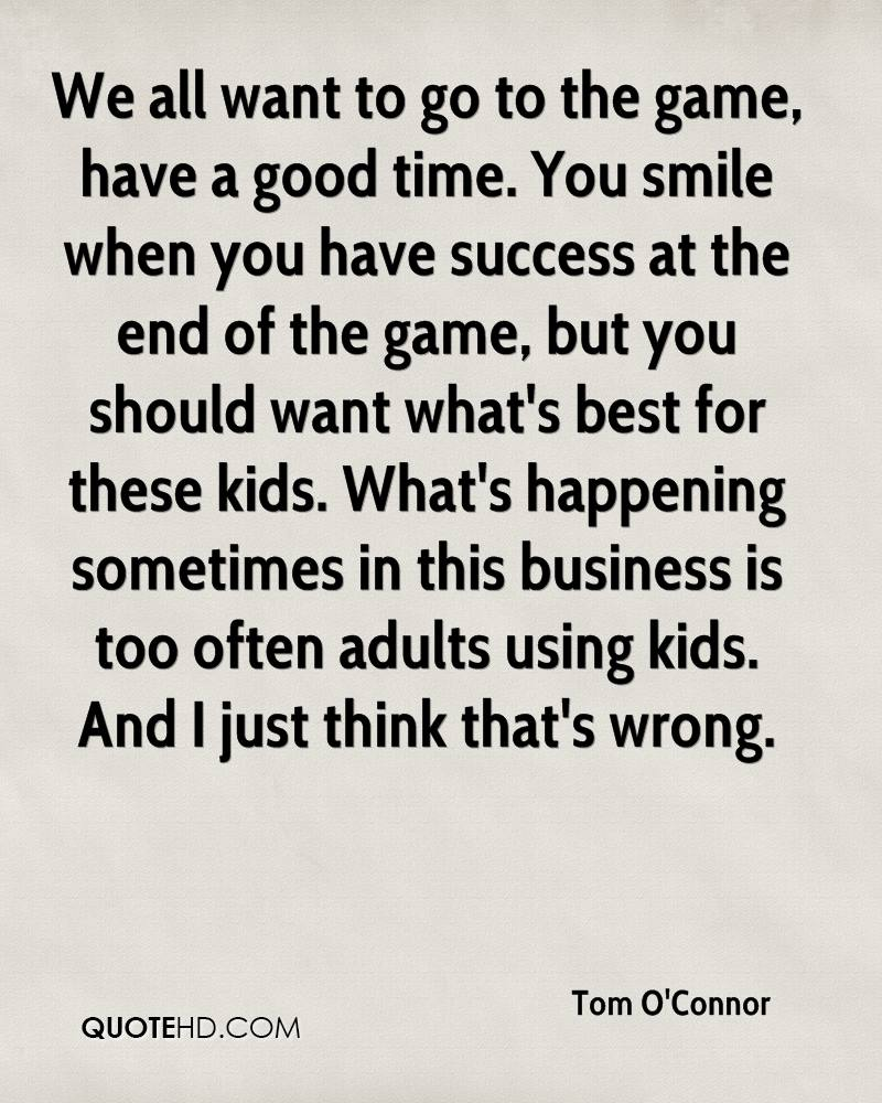We all want to go to the game, have a good time. You smile when you have success at the end of the game, but you should want what's best for these kids. What's happening sometimes in this business is too often adults using kids. And I just think that's wrong.