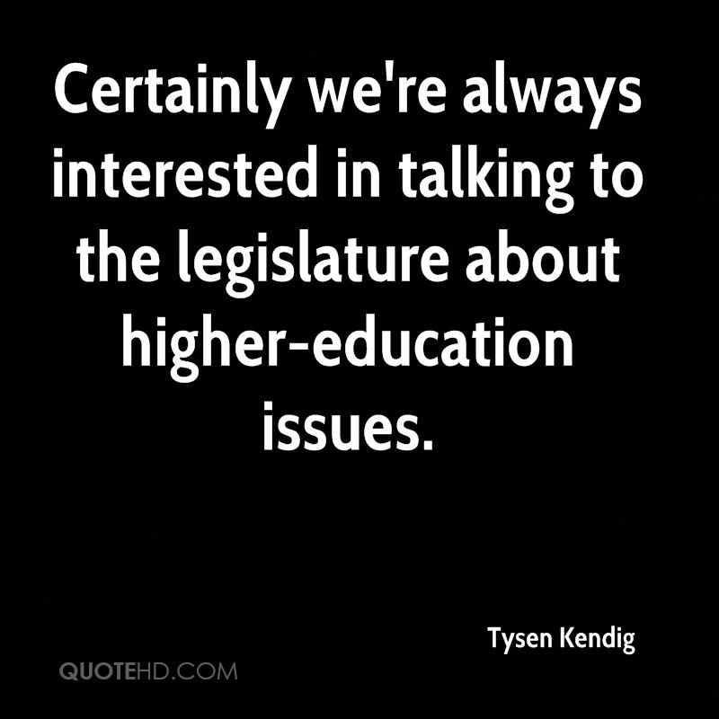 Certainly we're always interested in talking to the legislature about higher-education issues.
