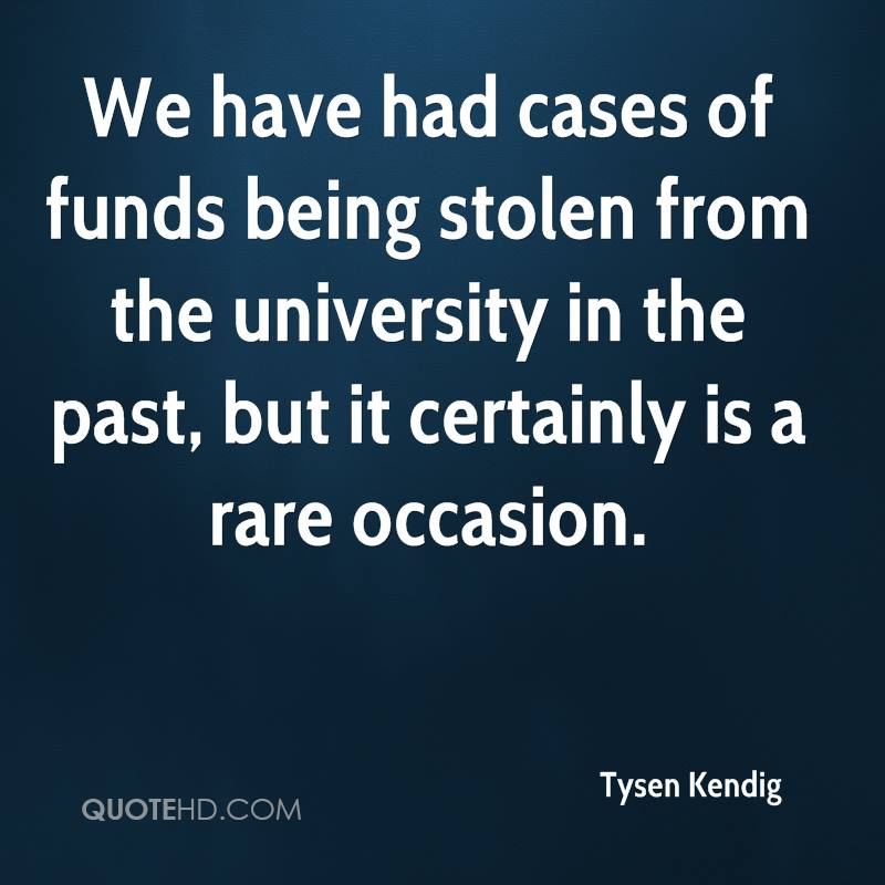 We have had cases of funds being stolen from the university in the past, but it certainly is a rare occasion.