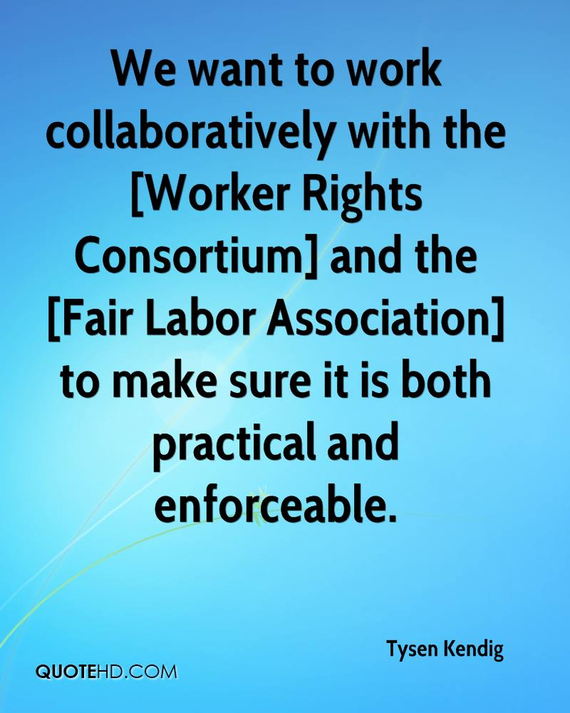 We want to work collaboratively with the [Worker Rights Consortium] and the [Fair Labor Association] to make sure it is both practical and enforceable.