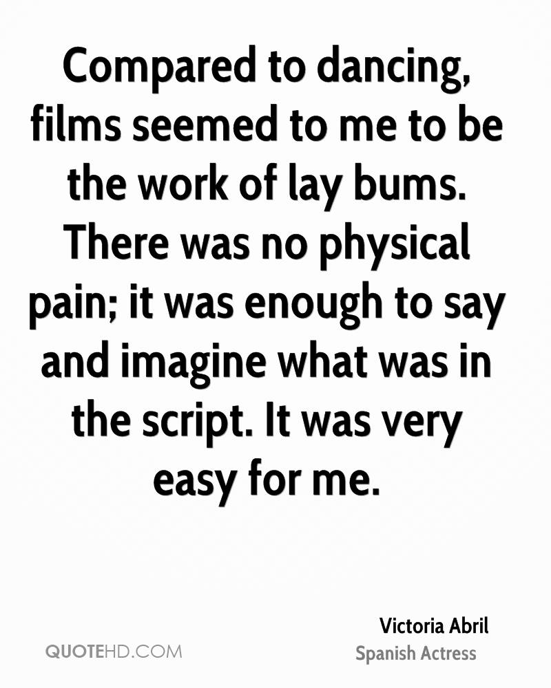 Compared to dancing, films seemed to me to be the work of lay bums. There was no physical pain; it was enough to say and imagine what was in the script. It was very easy for me.