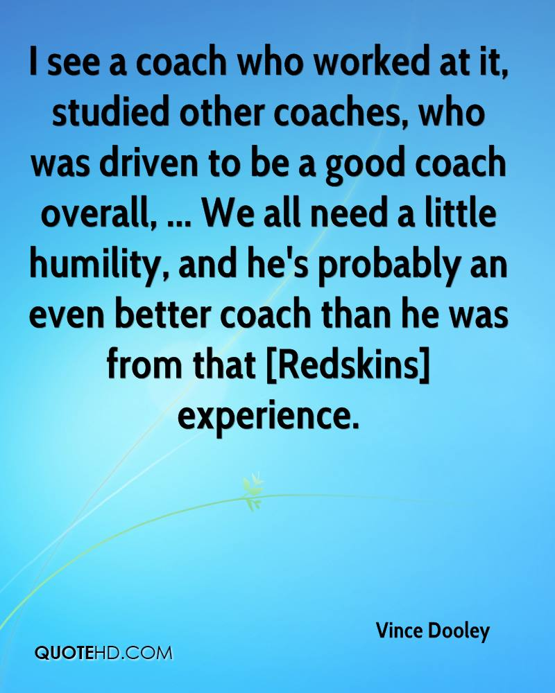 I see a coach who worked at it, studied other coaches, who was driven to be a good coach overall, ... We all need a little humility, and he's probably an even better coach than he was from that [Redskins] experience.