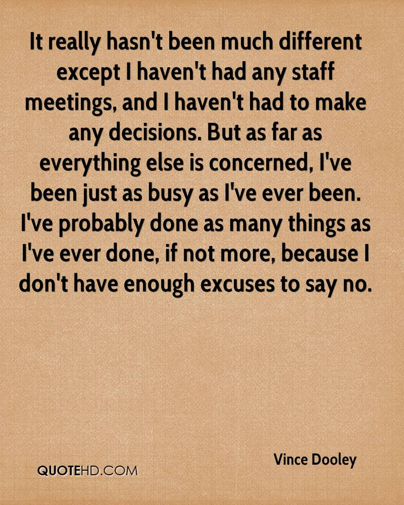 It really hasn't been much different except I haven't had any staff meetings, and I haven't had to make any decisions. But as far as everything else is concerned, I've been just as busy as I've ever been. I've probably done as many things as I've ever done, if not more, because I don't have enough excuses to say no.