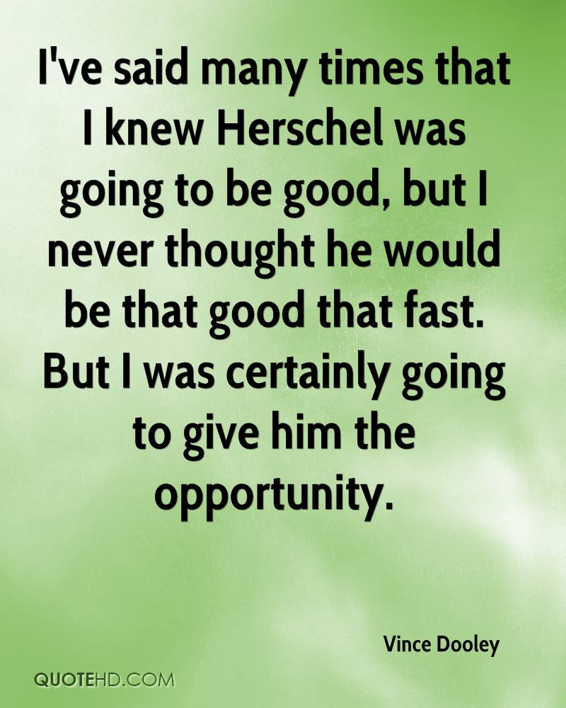 I've said many times that I knew Herschel was going to be good, but I never thought he would be that good that fast. But I was certainly going to give him the opportunity.