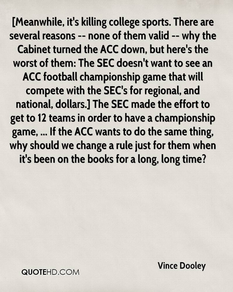 [Meanwhile, it's killing college sports. There are several reasons -- none of them valid -- why the Cabinet turned the ACC down, but here's the worst of them: The SEC doesn't want to see an ACC football championship game that will compete with the SEC's for regional, and national, dollars.] The SEC made the effort to get to 12 teams in order to have a championship game, ... If the ACC wants to do the same thing, why should we change a rule just for them when it's been on the books for a long, long time?