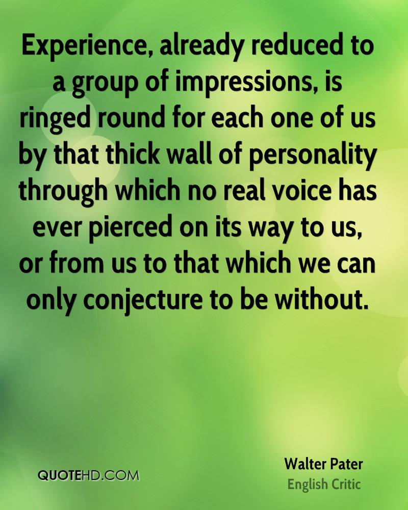 Experience, already reduced to a group of impressions, is ringed round for each one of us by that thick wall of personality through which no real voice has ever pierced on its way to us, or from us to that which we can only conjecture to be without.