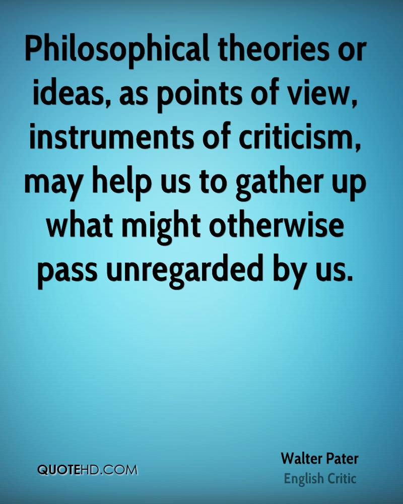 Philosophical theories or ideas, as points of view, instruments of criticism, may help us to gather up what might otherwise pass unregarded by us.