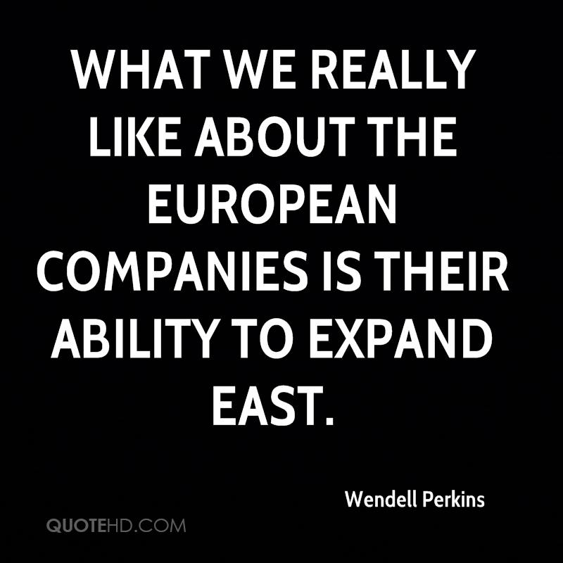 What we really like about the European companies is their ability to expand east.