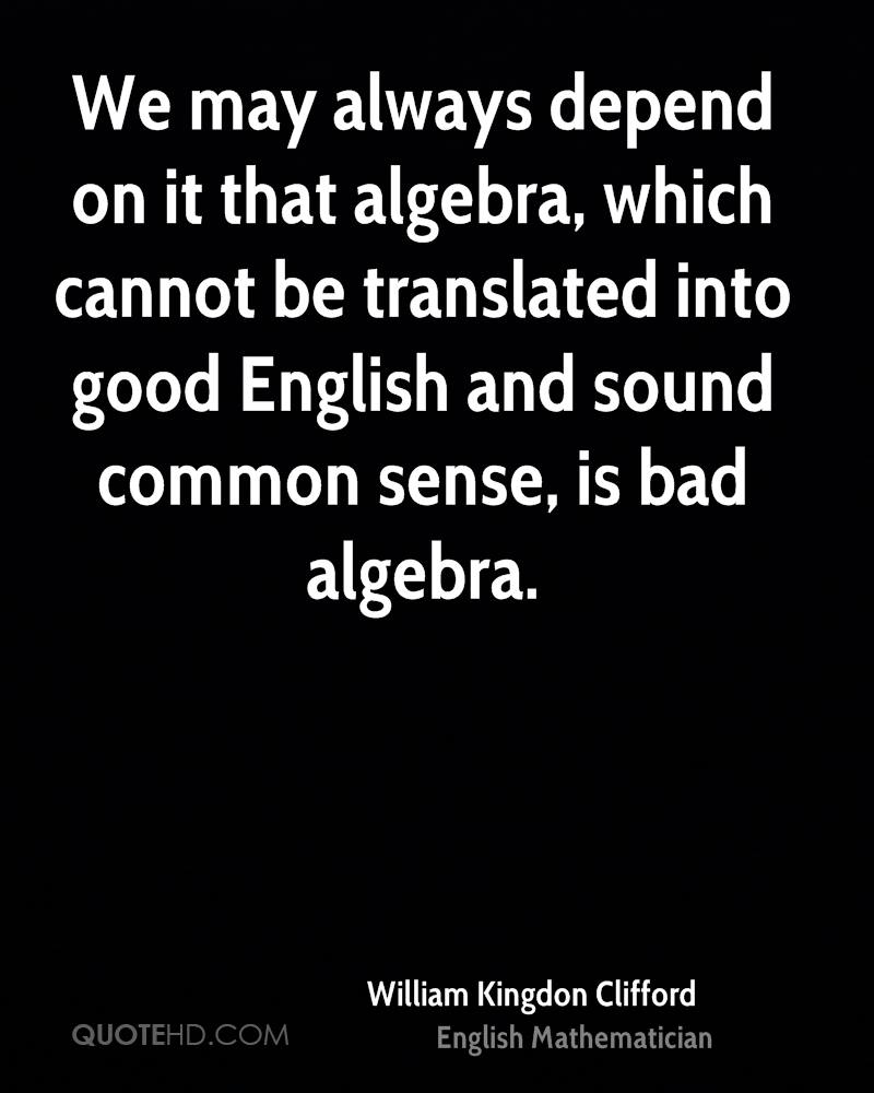 We may always depend on it that algebra, which cannot be translated into good English and sound common sense, is bad algebra.