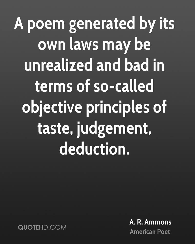 A poem generated by its own laws may be unrealized and bad in terms of so-called objective principles of taste, judgement, deduction.