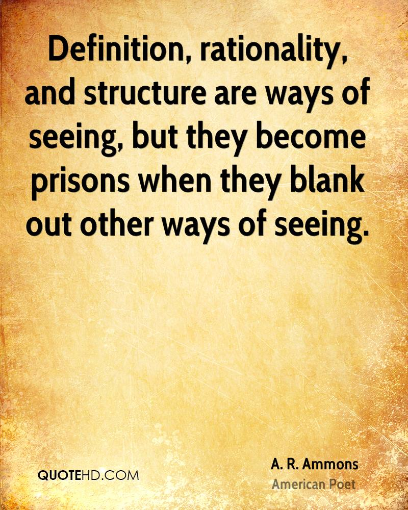 Definition, rationality, and structure are ways of seeing, but they become prisons when they blank out other ways of seeing.