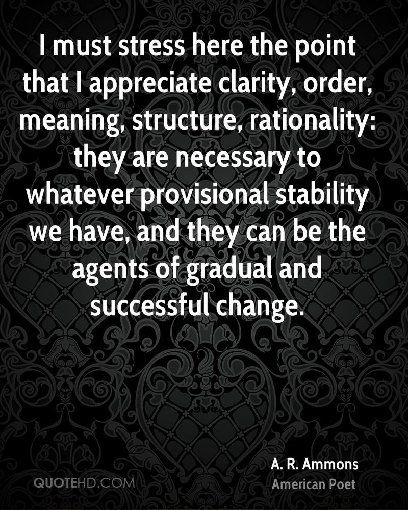 I must stress here the point that I appreciate clarity, order, meaning, structure, rationality: they are necessary to whatever provisional stability we have, and they can be the agents of gradual and successful change.