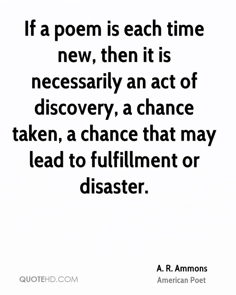 If a poem is each time new, then it is necessarily an act of discovery, a chance taken, a chance that may lead to fulfillment or disaster.