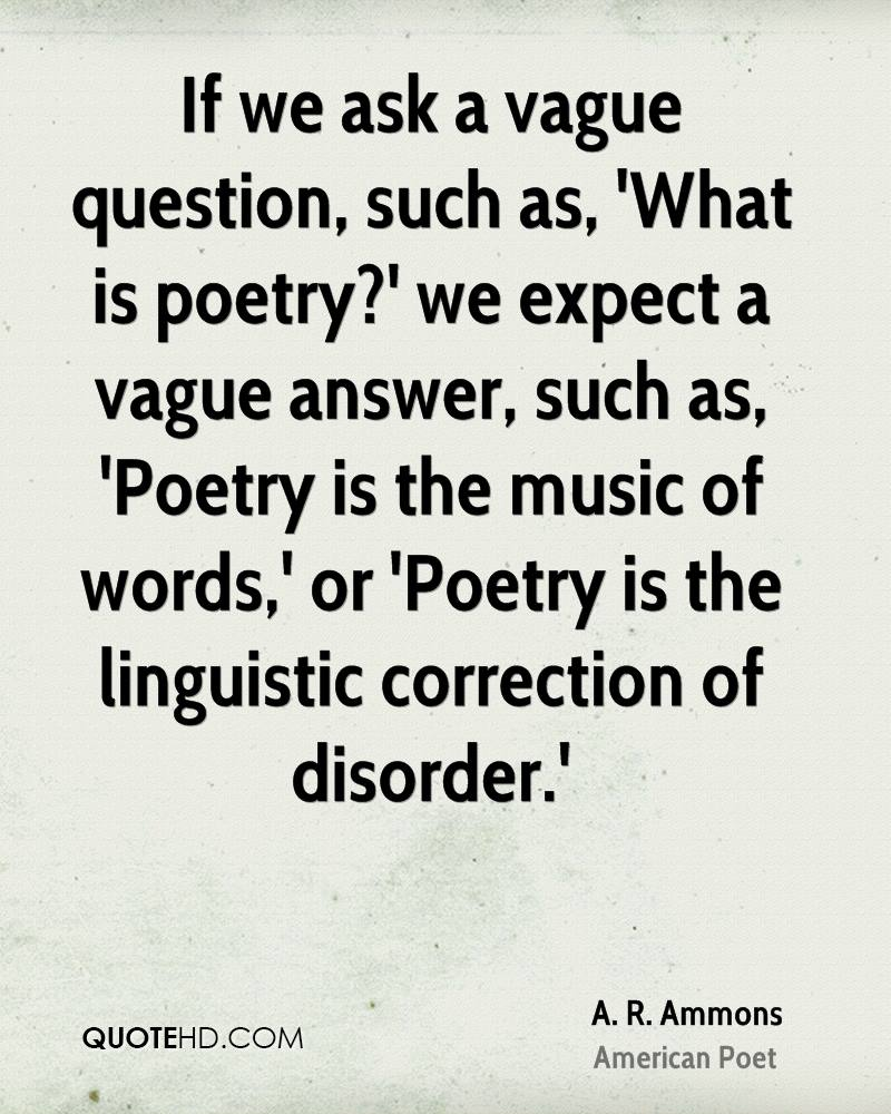 If we ask a vague question, such as, 'What is poetry?' we expect a vague answer, such as, 'Poetry is the music of words,' or 'Poetry is the linguistic correction of disorder.'