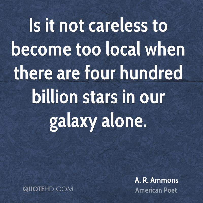 Is it not careless to become too local when there are four hundred billion stars in our galaxy alone.