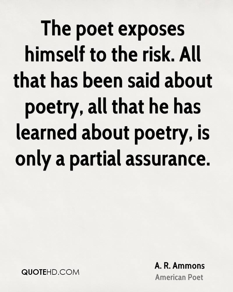 The poet exposes himself to the risk. All that has been said about poetry, all that he has learned about poetry, is only a partial assurance.