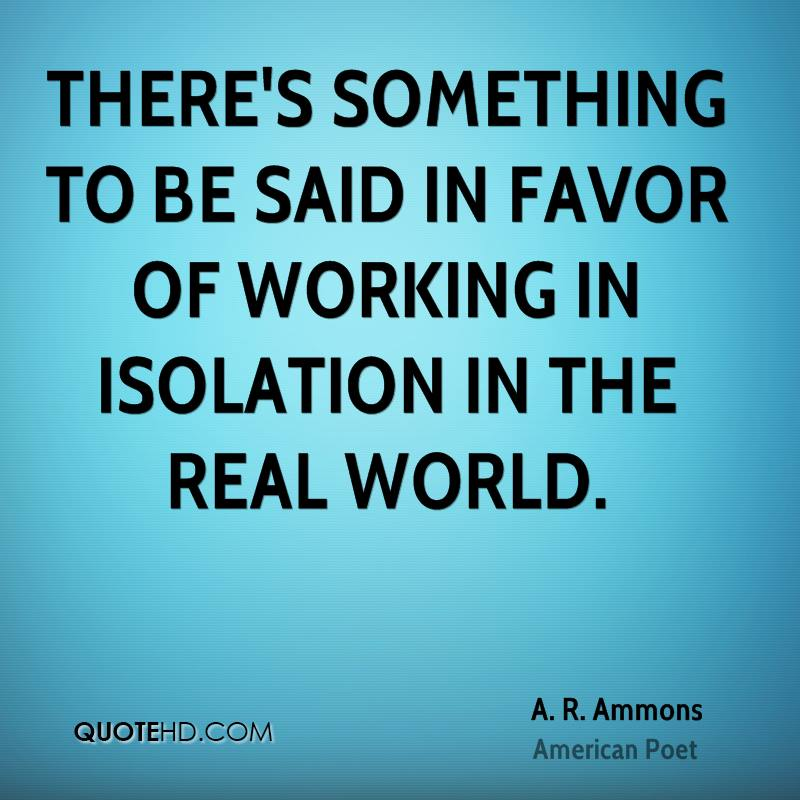 There's something to be said in favor of working in isolation in the real world.