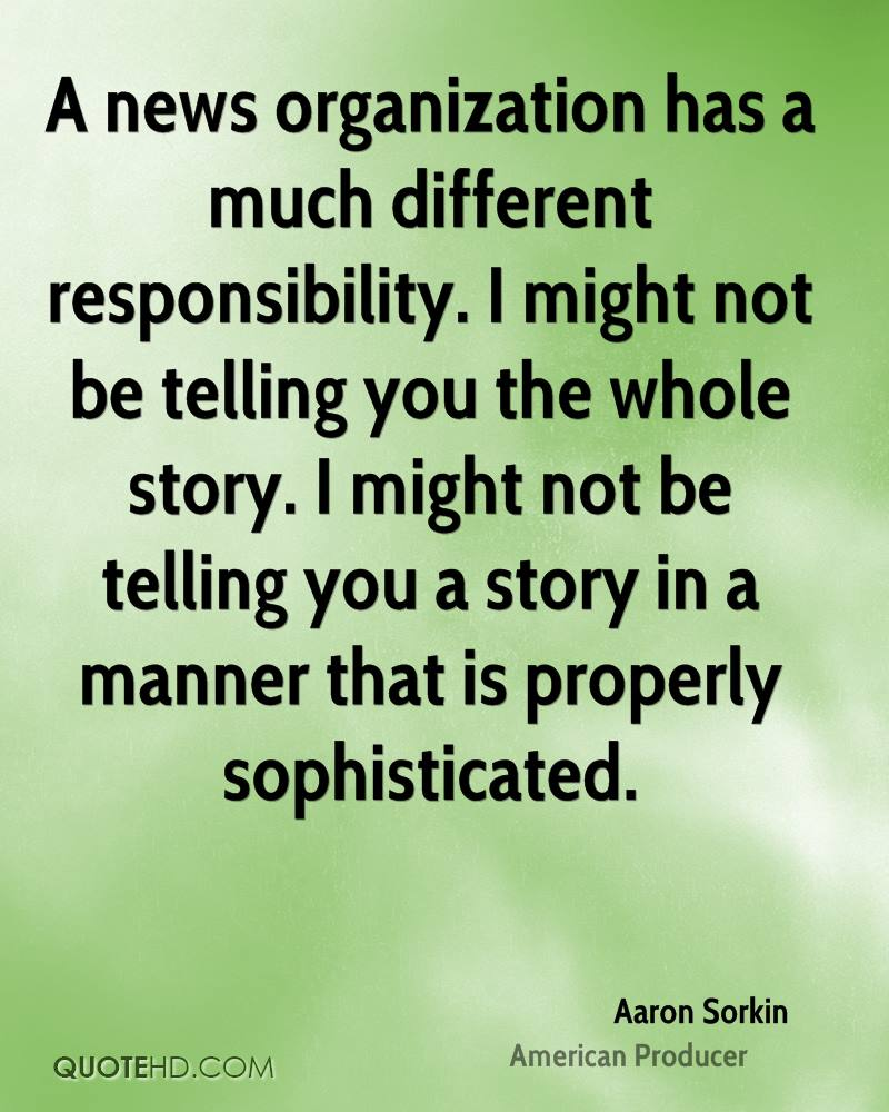 A news organization has a much different responsibility. I might not be telling you the whole story. I might not be telling you a story in a manner that is properly sophisticated.