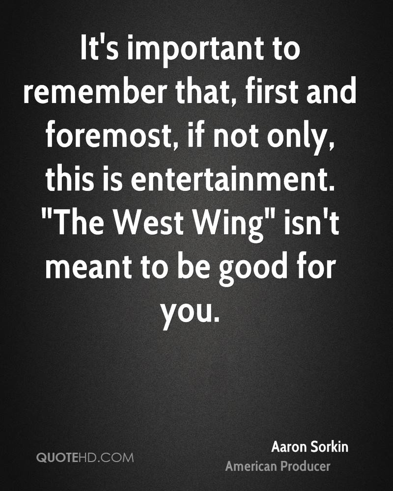 """It's important to remember that, first and foremost, if not only, this is entertainment. """"The West Wing"""" isn't meant to be good for you."""