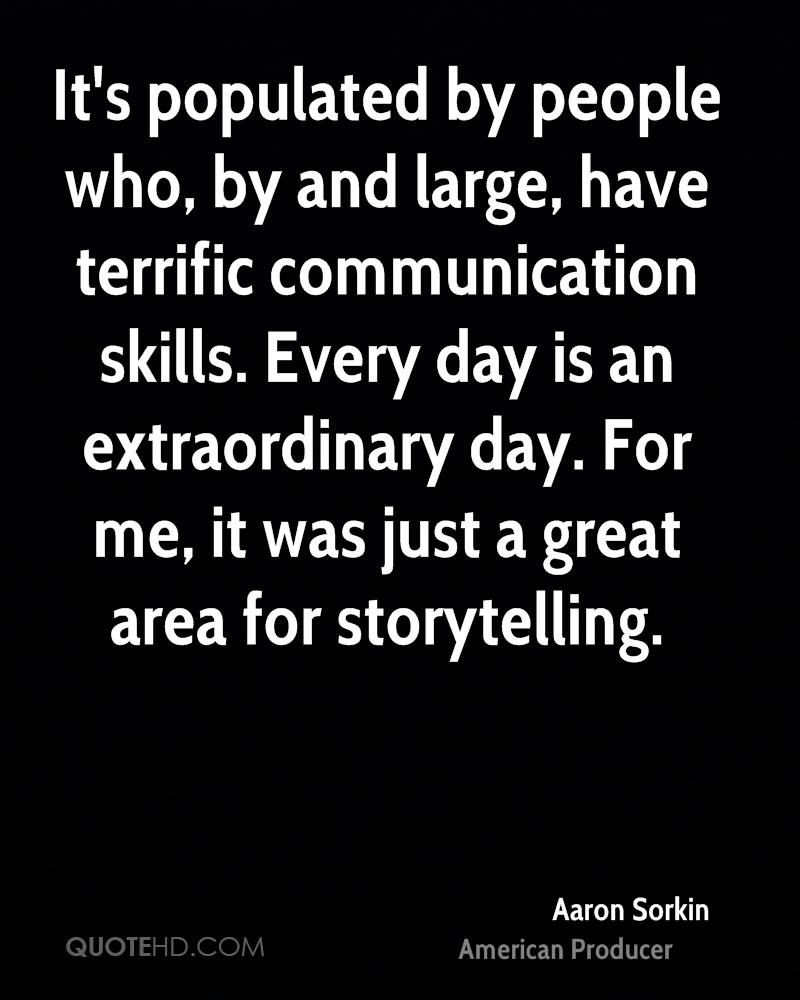 It's populated by people who, by and large, have terrific communication skills. Every day is an extraordinary day. For me, it was just a great area for storytelling.