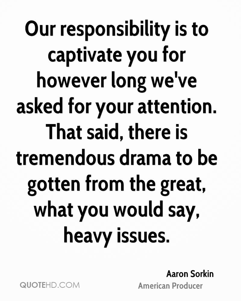 Our responsibility is to captivate you for however long we've asked for your attention. That said, there is tremendous drama to be gotten from the great, what you would say, heavy issues.