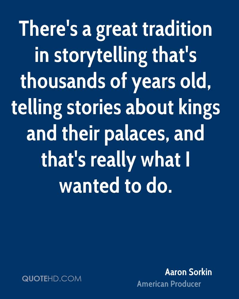 There's a great tradition in storytelling that's thousands of years old, telling stories about kings and their palaces, and that's really what I wanted to do.