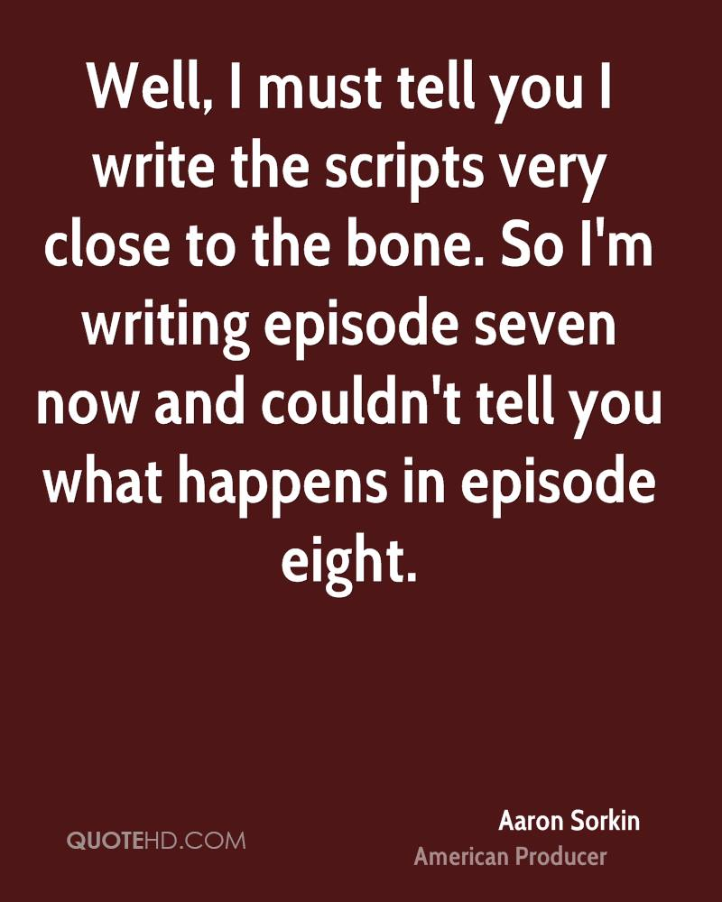 Well, I must tell you I write the scripts very close to the bone. So I'm writing episode seven now and couldn't tell you what happens in episode eight.
