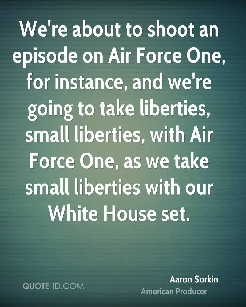 We're about to shoot an episode on Air Force One, for instance, and we're going to take liberties, small liberties, with Air Force One, as we take small liberties with our White House set.