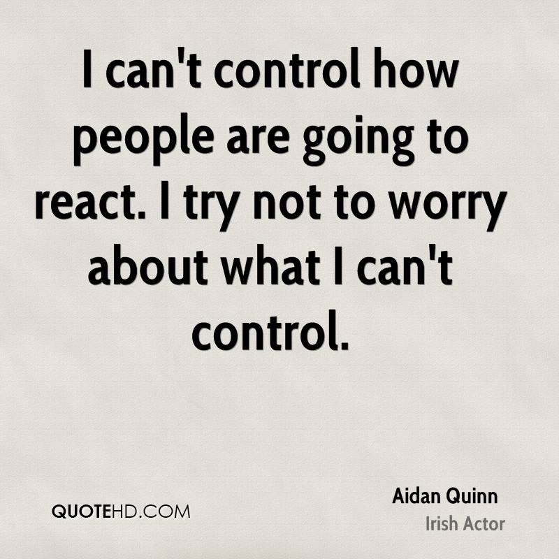 I can't control how people are going to react. I try not to worry about what I can't control.