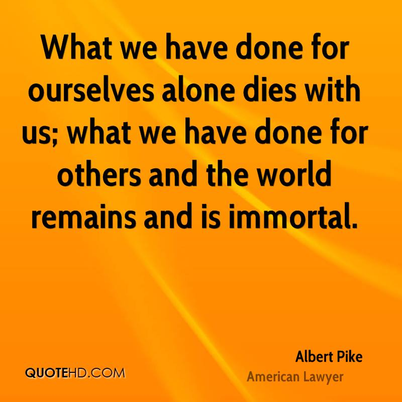 What we have done for ourselves alone dies with us; what we have done for others and the world remains and is immortal.