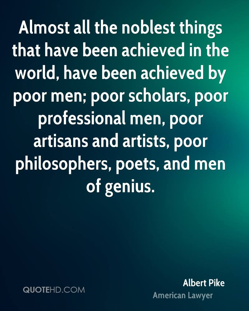 Almost all the noblest things that have been achieved in the world, have been achieved by poor men; poor scholars, poor professional men, poor artisans and artists, poor philosophers, poets, and men of genius.